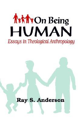 on being human essays in theological anthropology by ray s anderson 1161047