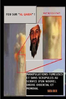 Feu Sur Al Qaida ! Manipulations Fumeuses Et Sans Scrupules Au Service D'Un Nouvel Ordre Oriental Et Mondial