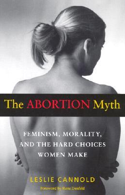 The Abortion Myth: Feminism, Morality, and the Hard Choices Women Make - Leslie Cannold