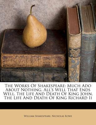 Much Ado about Nothing. All's Well That Ends Well. the Life and Death of King John. the Life and Death of King Richard II