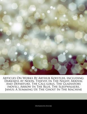Articles on Works by Arthur Koestler, Including: Darkness at Noon, Thieves in the Night, Arrival and Departure, the Call-Girls, the Gladiators (Novel), Arrow in the Blue, the Sleepwalkers, Janus: A Summing Up, the Ghost in the Machine