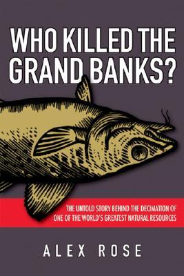 Who Killed the Grand Banks?: The Untold Story Behind the Decimation of One of the World's Greatest Natural Resources