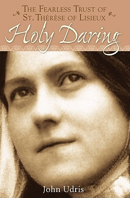 Holy Daring: The Fearless Trust of Saint Therese of Lisieux