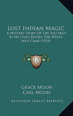 Lost Indian Magic: A Mystery Story Of The Red Man As He Lived Before The White Men Came (1918)