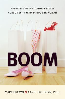 Boom: Marketing to the Ultimate Power Consumer: The Baby-Boomer Woman