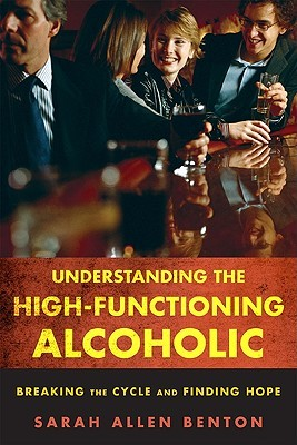 Understanding the High-Functioning Alcoholic by Sarah Allen Benton