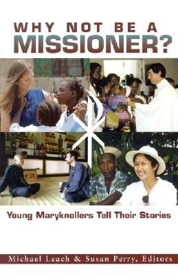 Why Not Be A Missioner?: Young Maryknollers Tell Their Stories