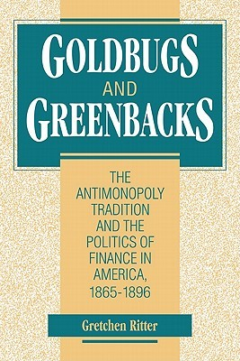 Goldbugs and Greenbacks: The Antimonopoly Tradition and the Politics of Finance in America, 18651896