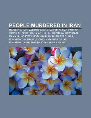People Murdered in Iran: Masoud Alimohammadi, Zahra Kazemi, Ahmad Kasravi, Naser Al-Din Shah Qajar, Haj Ali Razmara, Hassan-Ali Mansur