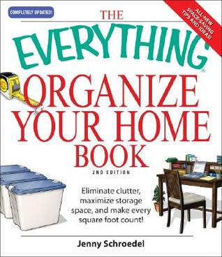 The Everything Organize Your Home Book: Eliminate Clutter, Maximize Storage Space, and Make Every Square Foot Count!