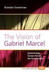 The Vision of Gabriel Marcel: Epistemology, Human Person, the Transcendent