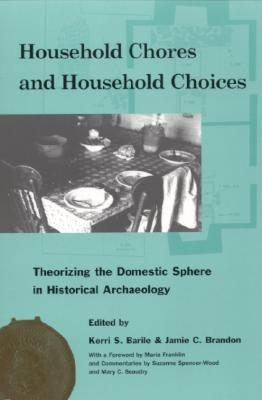 Household Chores and Household Choices: Theorizing the Domestic Sphere in Historical Archaeology