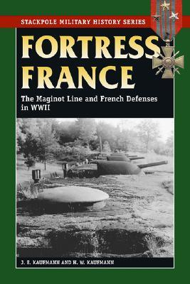 Fortress France The Maginot Line And French Defenses In World War