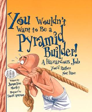 You Wouldn't Want to Be a Pyramid Builder! by Jacqueline Morley