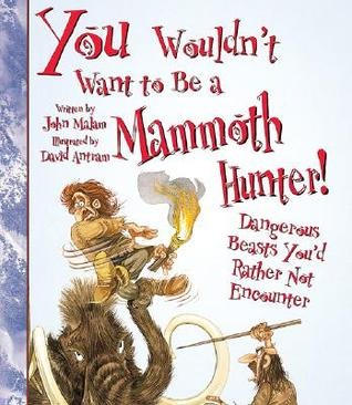 You Wouldn't Want to Be a Mammoth Hunter! by John Malam