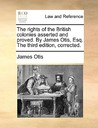 The Rights of the British Colonies Asserted and Proved. by James Otis, Esq. the Third Edition, Corrected.