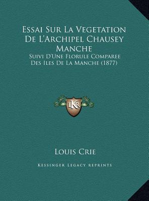 Essai Sur La Vegetation De L'Archipel Chausey Manche: Suivi D'Une Florule Comparee Des Iles De La Manche (1877)
