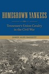 Homegrown Yankees: Tennessee's Union Cavalry in the Civil War