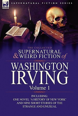 The Collected Supernatural and Weird Fiction of Washington Irving: Volume 1-Including One Novel 'a History of New York' and Nine Short Stories of the