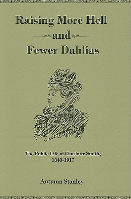 Raising More Hell And Fewer Dahlias: The Public Life Of Charlotte Smith, 1840 1917