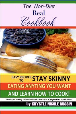 The Non-Diet Real Cookbook: Easy Recipes to Stay Skinny Eating Anything You Want and Learn How to Cook!