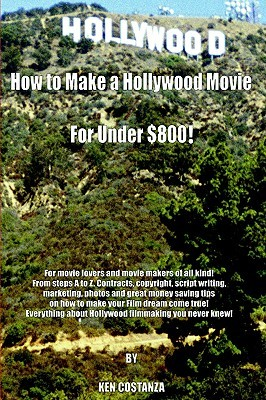 How to Make a Hollywood Movie for Under $800!: For Movie Lovers and Movie Makers of All Kind! from Steps A to Z. Contracts, Copyright, Script Writing, Marketing, Photos and Great Money Saving Tips on How to Make Your Film Dream Come True! Everything Abou