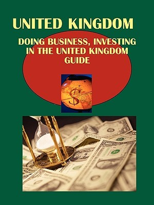 Doing Business and Investing in UK Guide Volume 1 Strategic, Practical Information, Contacts