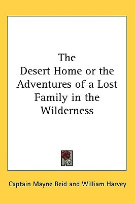 The Desert Home or the Adventures of a Lost Family in the Wil... by Mayne Reid