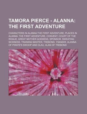 Tamora Pierce - Alanna: The First Adventure: Characters in Alanna: The First Adventure, Places in Alanna: The First Adventure, Convent, Court of the Rogue, Great Mother Goddess, Sponsor, Sweating Sickness, Training Master, Trebond, Ysandir, Alanna of P...