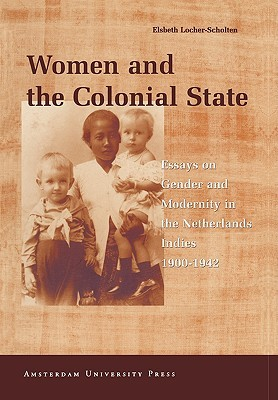 Women and the Colonial State: Essays on Gender and Modernity in the Netherlands Indies 1900-1942
