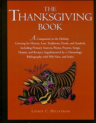 The Thanksgiving Book: A Companion to the Holiday Covering Its History, Lore, Traditions, Foods, and Symbols, Including Primary Sources, Poems, Prayers, Songs, Hymns, and Recipes, Supplemented by a Chronology, Bibliography with Web Sites and Index