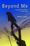 Beyond Me: Grounding Youth Ministry in God's Story