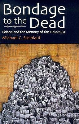 Bondage to the Dead: Poland and the Memory of the Holocaust