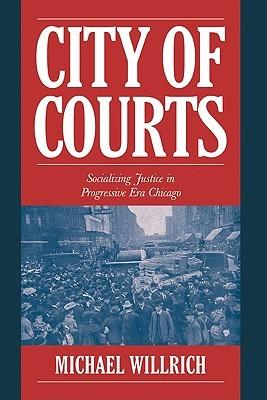 City of Courts: Socializing Justice in Progressive Era Chicago
