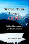 Setting Their Hope in God: Biblical Intercession for Your Children