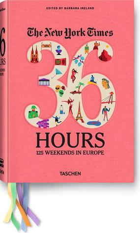 The New York Times. 36 Hours. 125 Weekends in Europe by Barbara Ireland