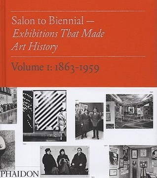 Salon to Biennial: Exhibitions That Made Art History, Volume 1: 1863-1959