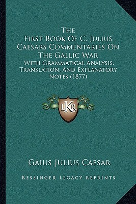 The First Book of C. Julius Caesars Commentaries on the Gallic War: With Grammatical Analysis, Translation, and Explanatory Notes (1877)