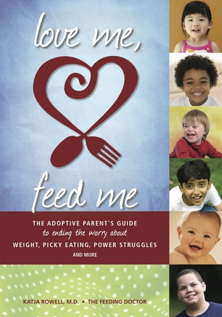 Love Me, Feed Me: The Adoptive Parent's Guide to Ending the Worry About Weight, Picky Eating, Power Struggles and More