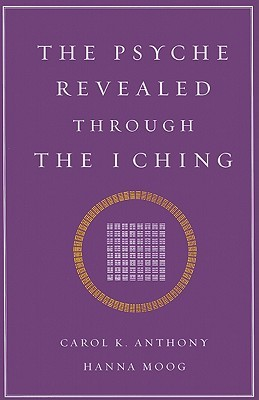 Psyche Revealed Through The I Ching by Carol K. Anthony