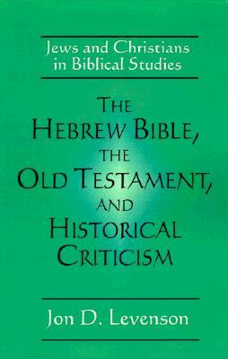 The Hebrew Bible, the Old Testament, and Historical Criticism by Jon D. Levenson