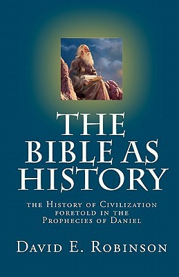 The Bible as History: The History of Civilization Foretold in the Prophecies of Daniel