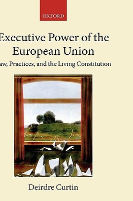 Executive Power in the European Union: Law, Practice, and Constitutionalism