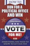 How to Run for Political Office and Win: Everything You Need to Know to Get Elected