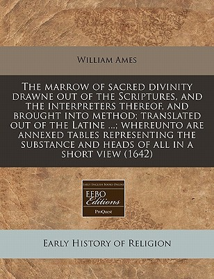 The Marrow of Sacred Divinity Drawne Out of the Scriptures, and the Interpreters Thereof, and Brought Into Method; Translated Out of the Latine ...; Whereunto Are Annexed Tables Representing the Substance and Heads of All in a Short View (1642)