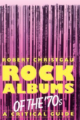 Rock Albums Of The 70s by Robert Christgau