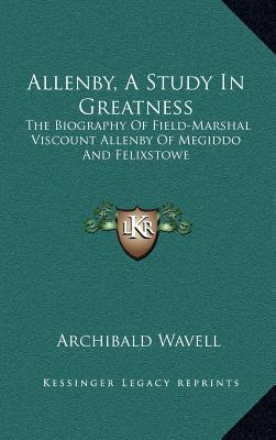 Allenby, a Study in Greatness: The Biography of Field-Marshal Viscount Allenby of Megiddo and Felixstowe