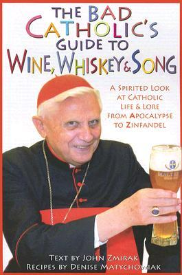 The Bad Catholic's Guide to Wine, Whiskey, Song: A Spirited Look at Catholic Life Lore from the Apocalypse to Zinfandel