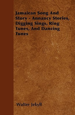 Jamaican Song and Story - Annancy Stories, Digging Sings, Ring Tunes, and Dancing Tunes