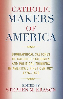 catholic-makers-of-america-biographical-sketches-of-catholic-statesmen-and-political-thinkers-in-america-s-first-century-1776-1876
